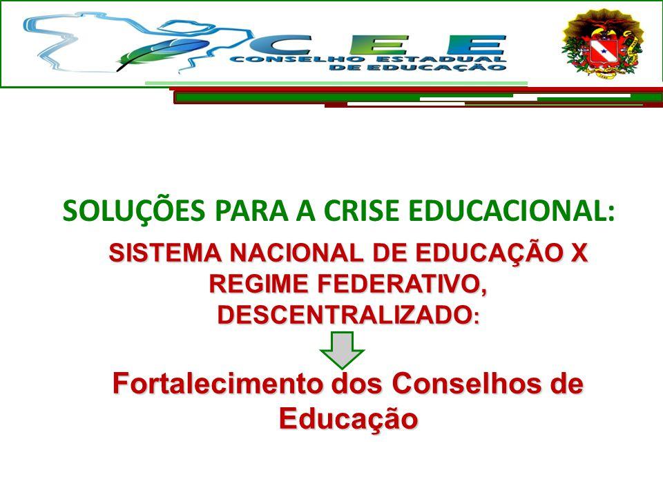 SOLUÇÕES PARA A CRISE EDUCACIONAL: SISTEMA NACIONAL DE EDUCAÇÃO X REGIME FEDERATIVO, DESCENTRALIZADO : Fortalecimento dos Conselhos de Educação