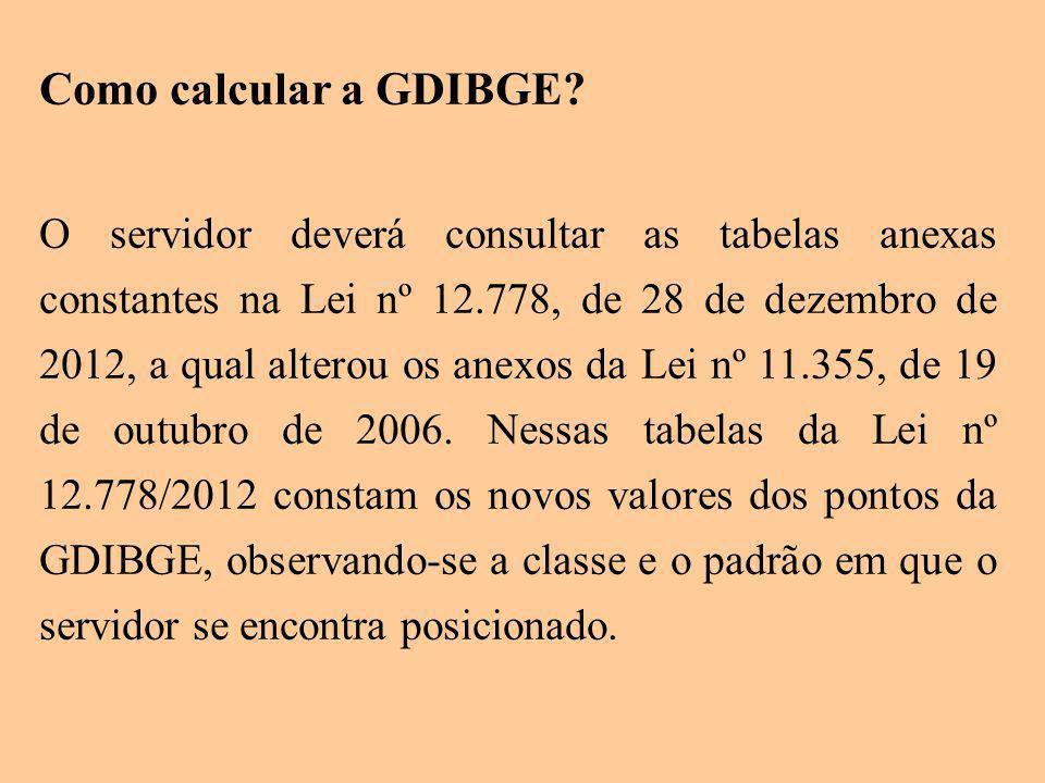 Como calcular a GDIBGE? O servidor deverá consultar as tabelas anexas constantes na Lei nº 12.778, de 28 de dezembro de 2012, a qual alterou os anexos