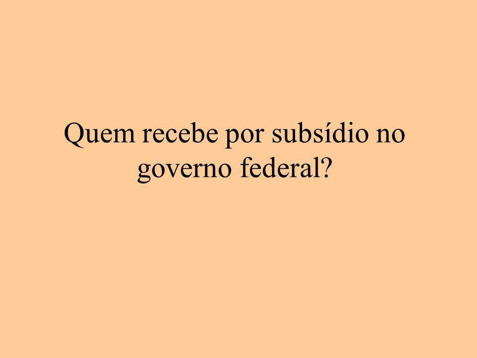 Quem recebe por subsídio no governo federal?