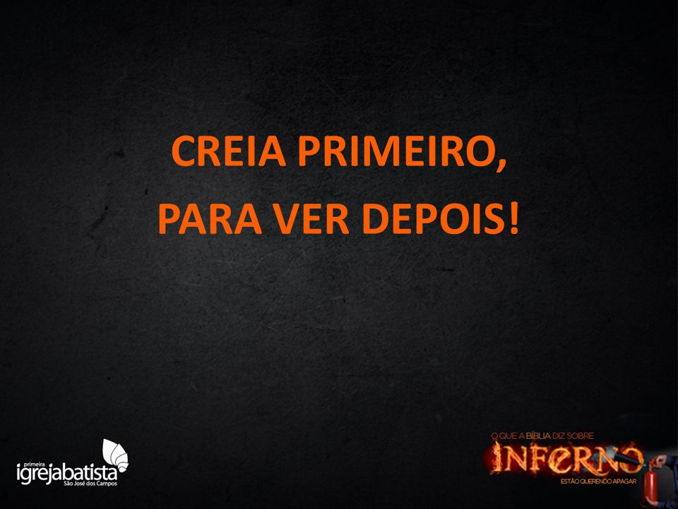 CREIA PRIMEIRO, PARA VER DEPOIS!