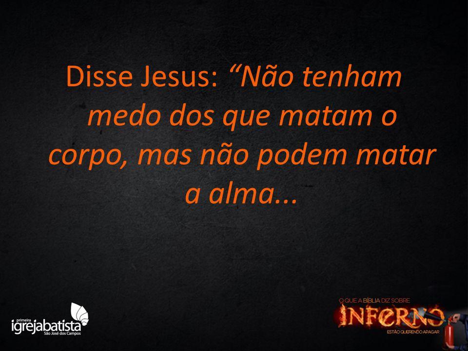 """Disse Jesus: """"Não tenham medo dos que matam o corpo, mas não podem matar a alma..."""