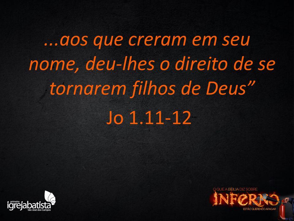"""...aos que creram em seu nome, deu-lhes o direito de se tornarem filhos de Deus"""" Jo 1.11-12"""