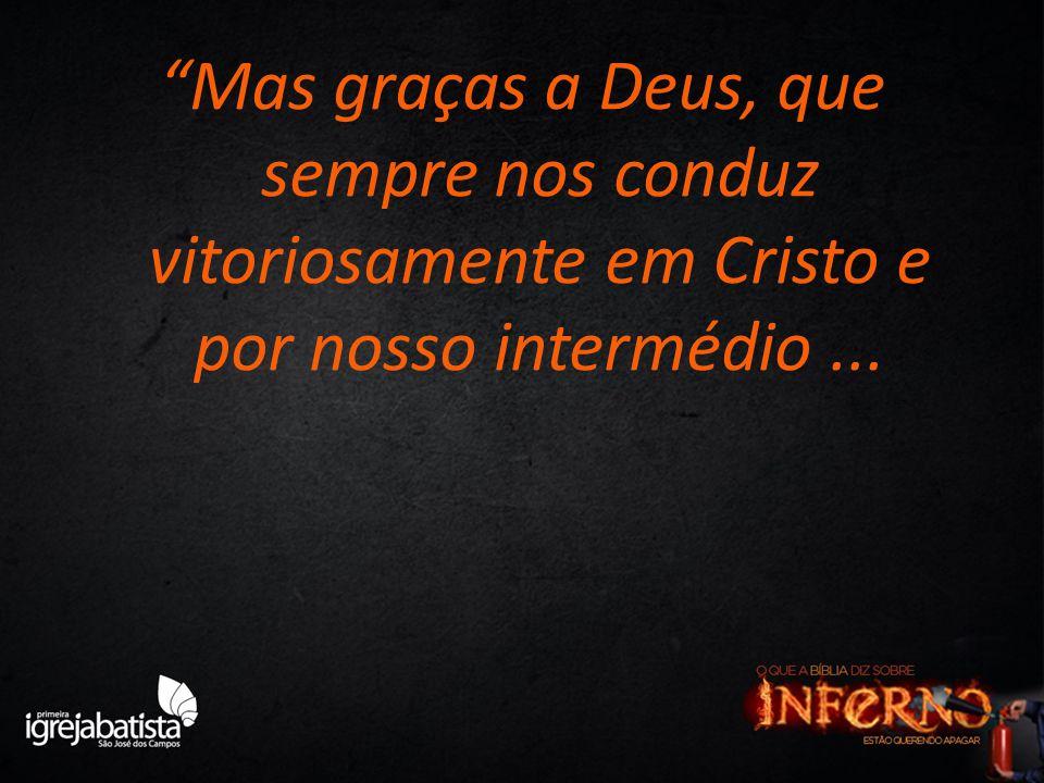 Mas graças a Deus, que sempre nos conduz vitoriosamente em Cristo e por nosso intermédio...