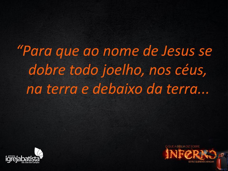 Para que ao nome de Jesus se dobre todo joelho, nos céus, na terra e debaixo da terra...