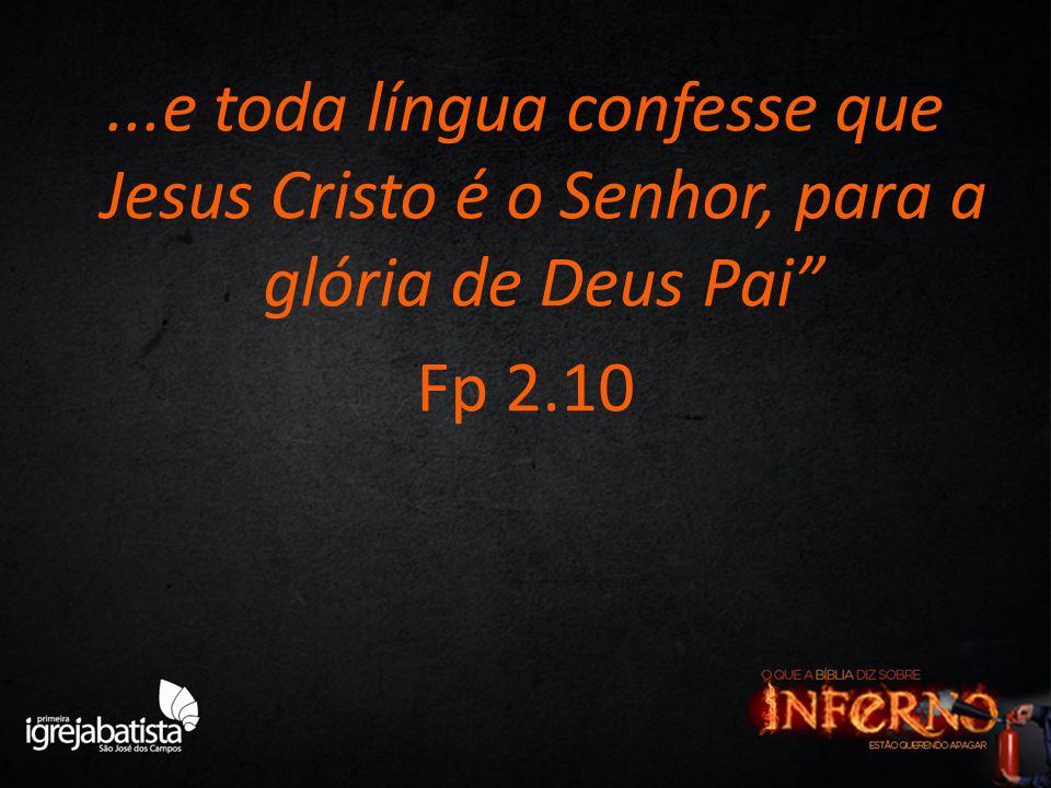 ...e toda língua confesse que Jesus Cristo é o Senhor, para a glória de Deus Pai Fp 2.10