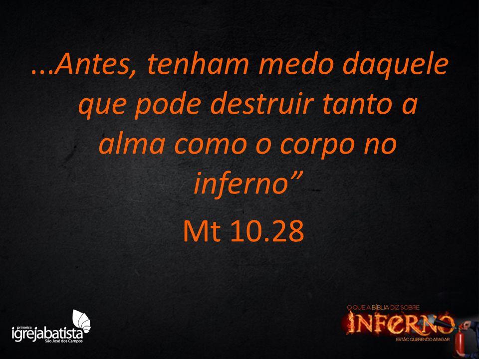 "...Antes, tenham medo daquele que pode destruir tanto a alma como o corpo no inferno"" Mt 10.28"