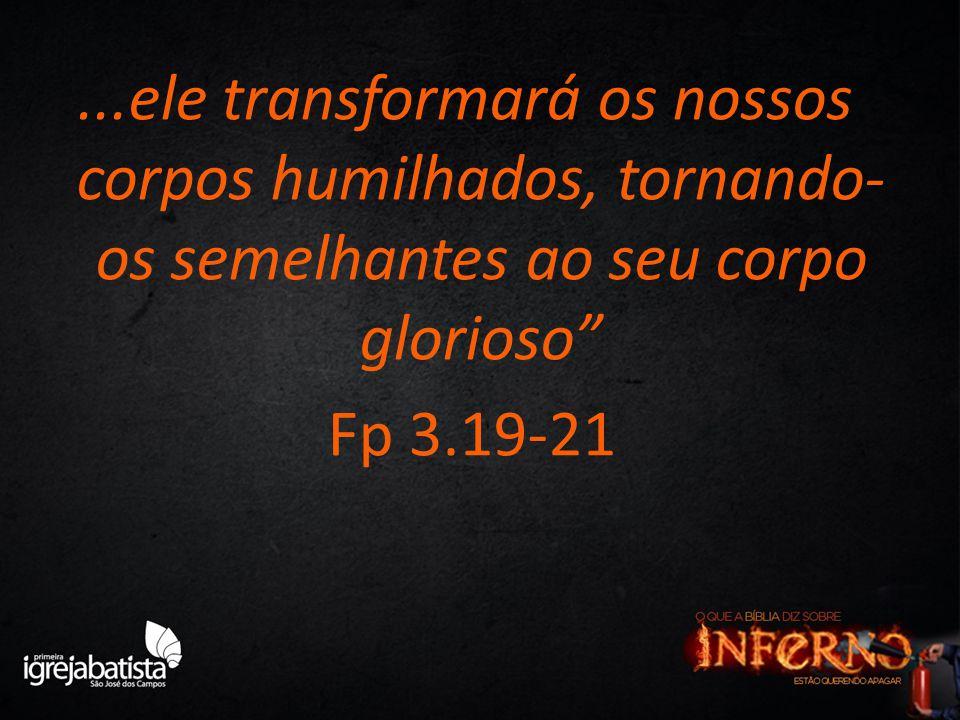 """...ele transformará os nossos corpos humilhados, tornando- os semelhantes ao seu corpo glorioso"""" Fp 3.19-21"""