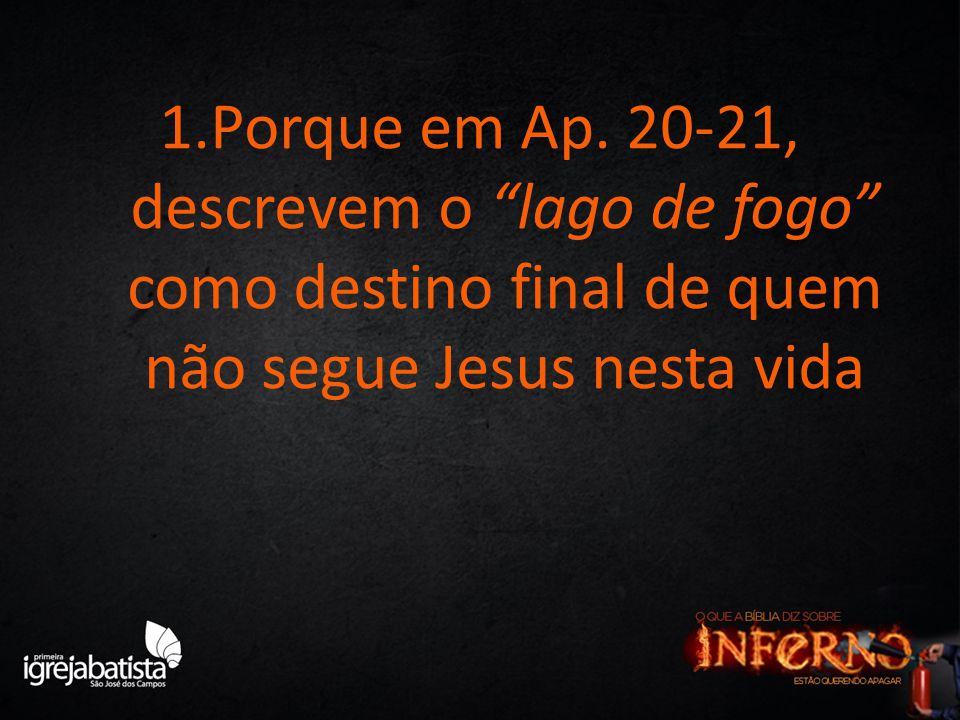 """1.Porque em Ap. 20-21, descrevem o """"lago de fogo"""" como destino final de quem não segue Jesus nesta vida"""