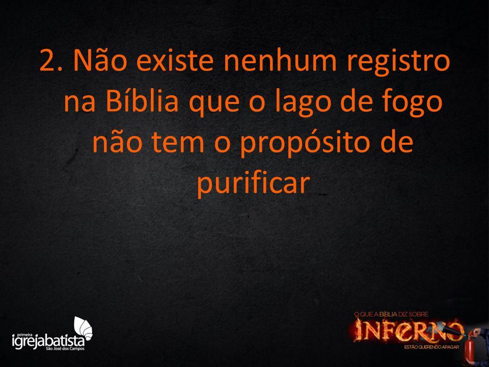 2. Não existe nenhum registro na Bíblia que o lago de fogo não tem o propósito de purificar