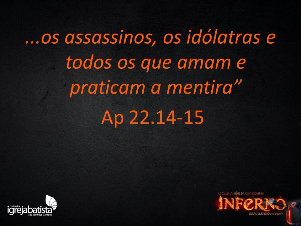 """...os assassinos, os idólatras e todos os que amam e praticam a mentira"""" Ap 22.14-15"""