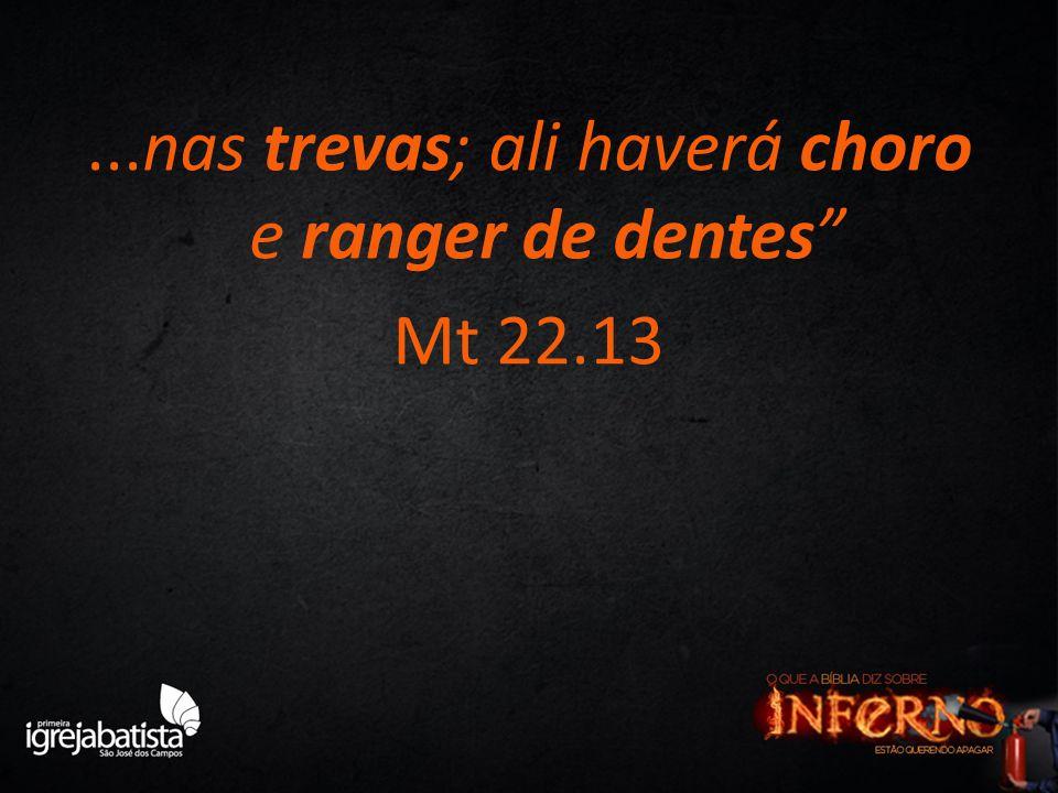 """...nas trevas; ali haverá choro e ranger de dentes"""" Mt 22.13"""