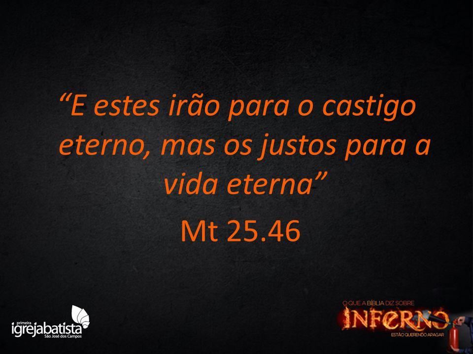"""""""E estes irão para o castigo eterno, mas os justos para a vida eterna"""" Mt 25.46"""