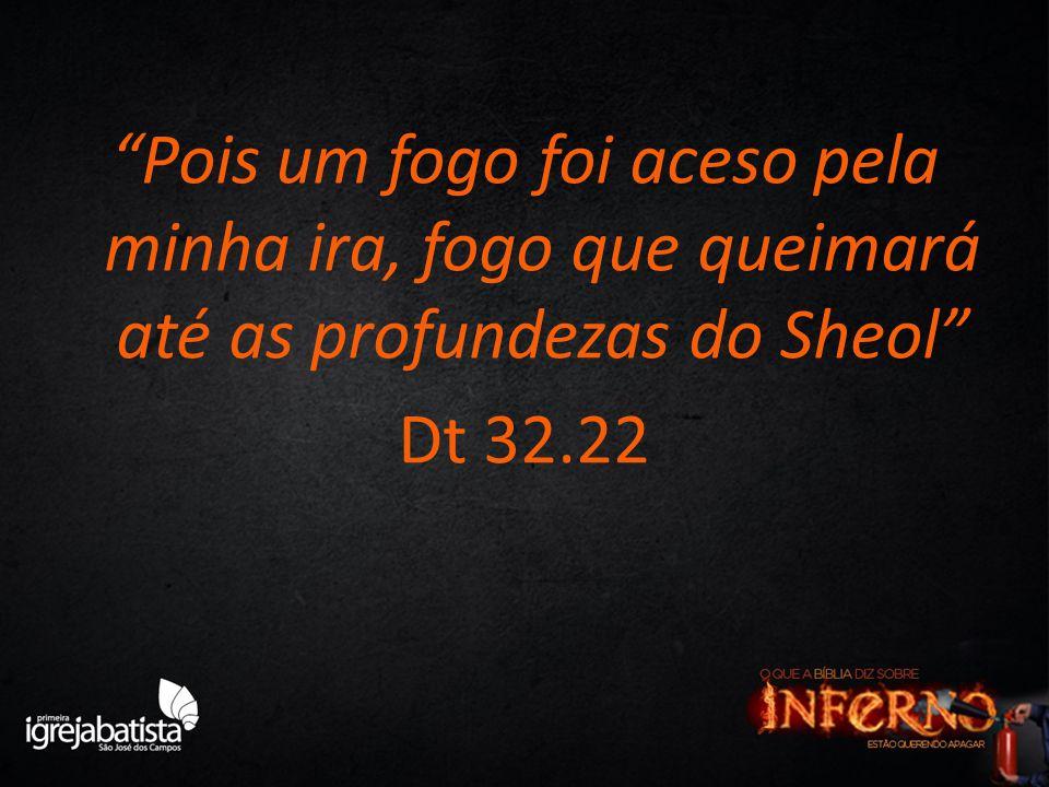 """""""Pois um fogo foi aceso pela minha ira, fogo que queimará até as profundezas do Sheol"""" Dt 32.22"""