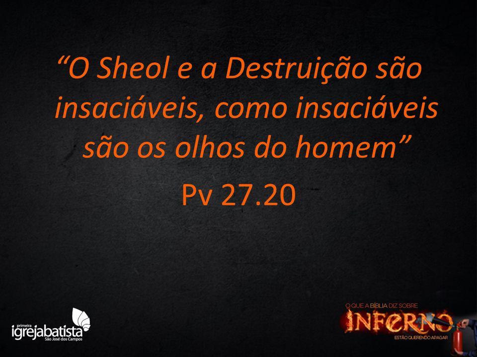 """""""O Sheol e a Destruição são insaciáveis, como insaciáveis são os olhos do homem"""" Pv 27.20"""