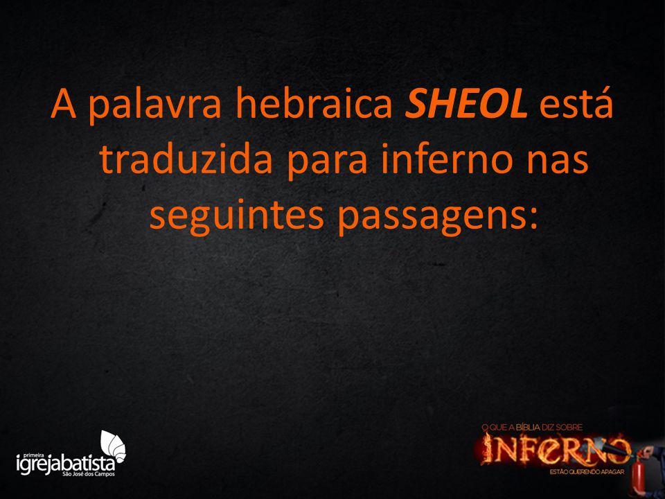 A palavra hebraica SHEOL está traduzida para inferno nas seguintes passagens: