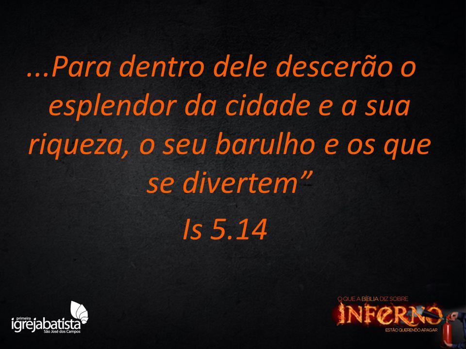 """...Para dentro dele descerão o esplendor da cidade e a sua riqueza, o seu barulho e os que se divertem"""" Is 5.14"""