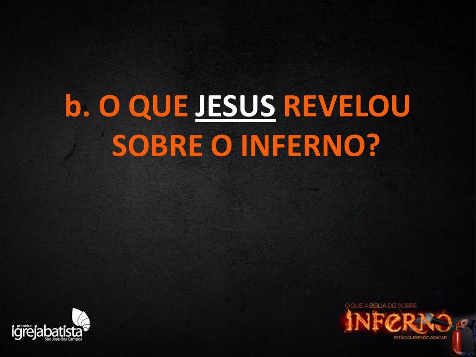 b. O QUE JESUS REVELOU SOBRE O INFERNO?