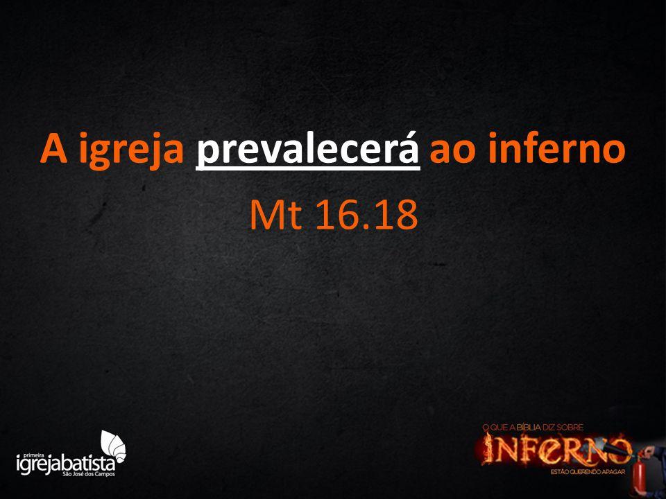 A igreja prevalecerá ao inferno Mt 16.18