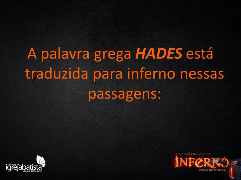 A palavra grega HADES está traduzida para inferno nessas passagens: