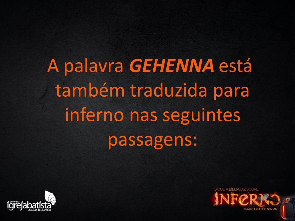 A palavra GEHENNA está também traduzida para inferno nas seguintes passagens: