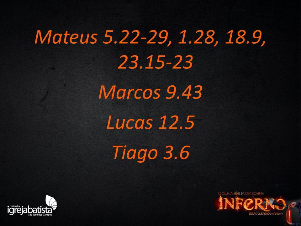 Mateus 5.22-29, 1.28, 18.9, 23.15-23 Marcos 9.43 Lucas 12.5 Tiago 3.6