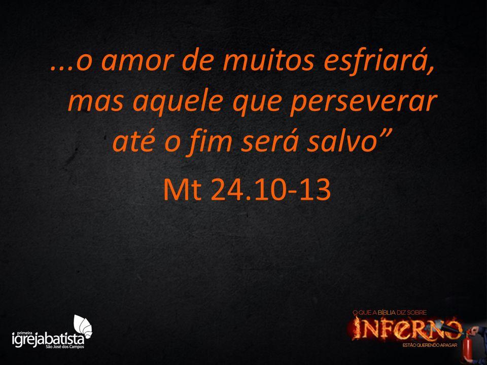 """...o amor de muitos esfriará, mas aquele que perseverar até o fim será salvo"""" Mt 24.10-13"""