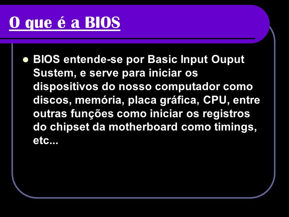 O que é a BIOS BIOS entende-se por Basic Input Ouput Sustem, e serve para iniciar os dispositivos do nosso computador como discos, memória, placa gráf