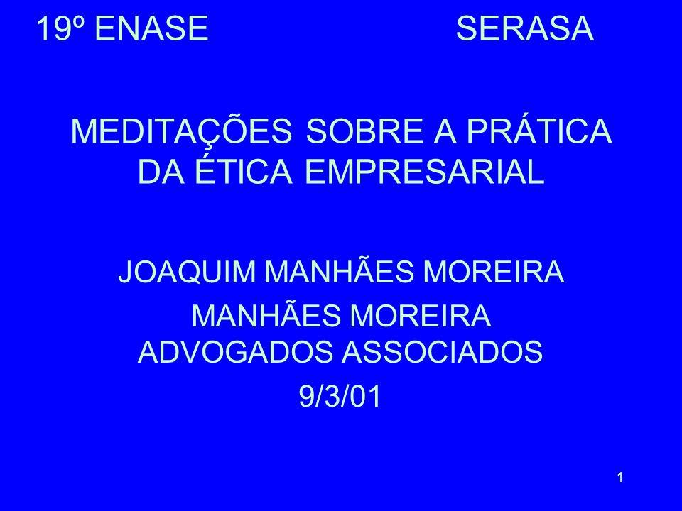 1 MEDITAÇÕES SOBRE A PRÁTICA DA ÉTICA EMPRESARIAL JOAQUIM MANHÃES MOREIRA MANHÃES MOREIRA ADVOGADOS ASSOCIADOS 9/3/01 19º ENASE SERASA
