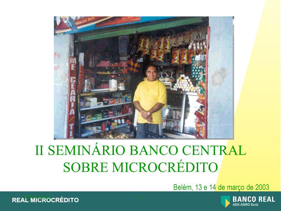 REAL MICROCRÉDITO 07/03/20029 –Por que Microcrédito –Os desafios para um banco comercial –O modelo escolhido –O aprendizado –O futuro AGENDA II SEMINÁRIO BANCO CENTRAL SOBRE MICROCRÉDITO - BELÉM 13 e 14/3/2003
