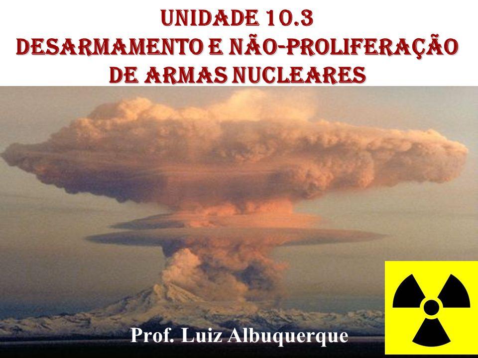 1 DESARMAMENTO E Não-Proliferação de Armas Nucleares Unidade 10.3 DESARMAMENTO E Não-Proliferação de Armas Nucleares Prof. Luiz Albuquerque