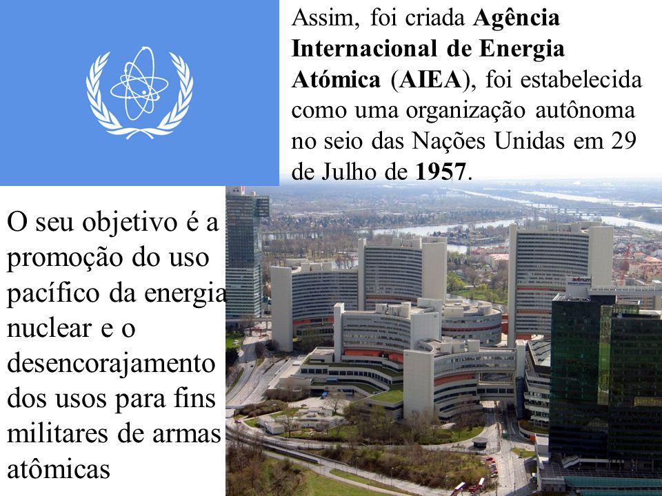 10 O seu objetivo é a promoção do uso pacífico da energia nuclear e o desencorajamento dos usos para fins militares de armas atômicas Assim, foi criada Agência Internacional de Energia Atómica (AIEA), foi estabelecida como uma organização autônoma no seio das Nações Unidas em 29 de Julho de 1957.