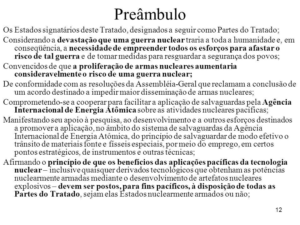 12 Preâmbulo Os Estados signatários deste Tratado, designados a seguir como Partes do Tratado; Considerando a devastação que uma guerra nuclear traria a toda a humanidade e, em conseqüência, a necessidade de empreender todos os esforços para afastar o risco de tal guerra e de tomar medidas para resguardar a segurança dos povos; Convencidos de que a proliferação de armas nucleares aumentaria consideravelmente o risco de uma guerra nuclear; De conformidade com as resoluções da Assembléia-Geral que reclamam a conclusão de um acordo destinado a impedir maior disseminação de armas nucleares; Comprometendo-se a cooperar para facilitar a aplicação de salvaguardas pela Agência Internacional de Energia Atômica sobre as atividades nucleares pacíficas; Manifestando seu apoio à pesquisa, ao desenvolvimento e a outros esforços destinados a promover a aplicação, no âmbito do sistema de salvaguardas da Agência Internacional de Energia Atômica, do princípio de salvaguardar de modo efetivo o trânsito de materiais fonte e físseis especiais, por meio do emprego, em certos pontos estratégicos, de instrumentos e outras técnicas; Afirmando o princípio de que os benefícios das aplicações pacíficas da tecnologia nuclear – inclusive quaisquer derivados tecnológicos que obtenham as potências nuclearmente armadas mediante o desenvolvimento de artefatos nucleares explosivos – devem ser postos, para fins pacíficos, à disposição de todas as Partes do Tratado, sejam elas Estados nuclearmente armados ou não;