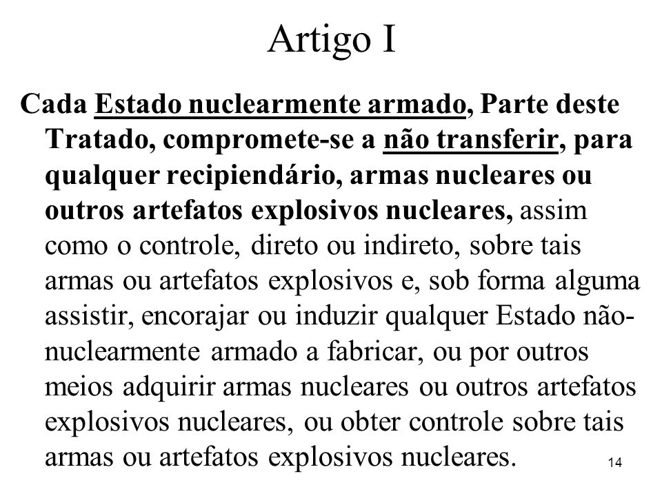 14 Artigo I Cada Estado nuclearmente armado, Parte deste Tratado, compromete-se a não transferir, para qualquer recipiendário, armas nucleares ou outr