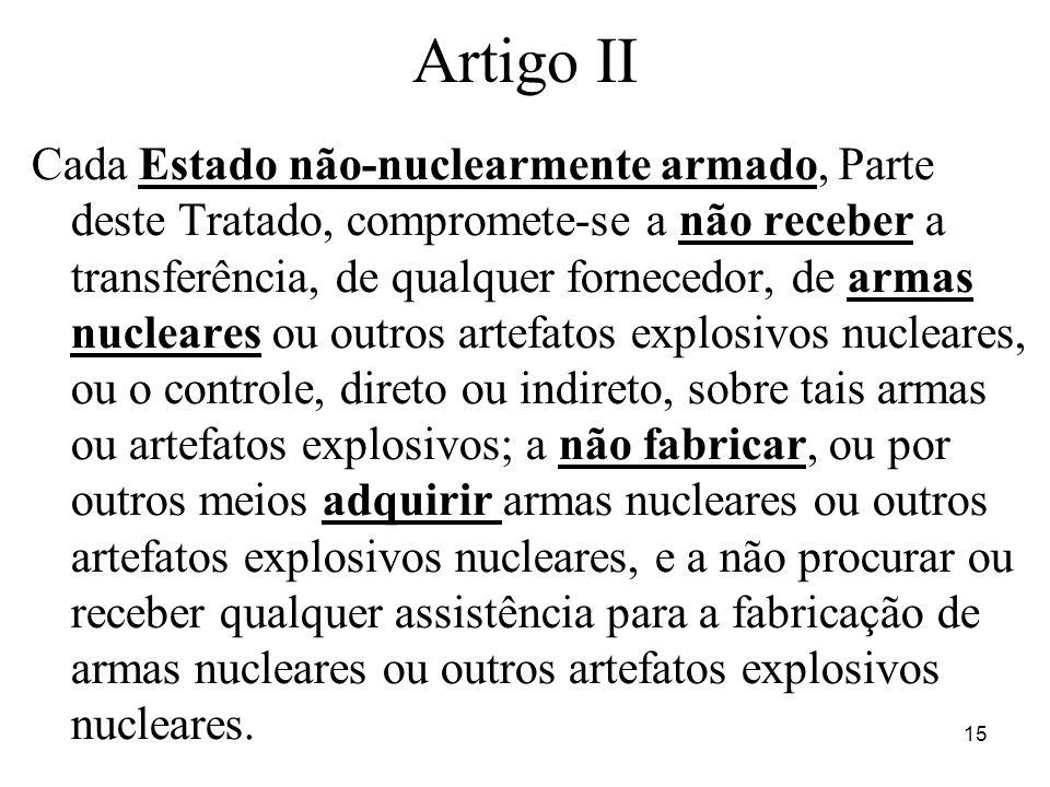 15 Artigo II Cada Estado não-nuclearmente armado, Parte deste Tratado, compromete-se a não receber a transferência, de qualquer fornecedor, de armas n