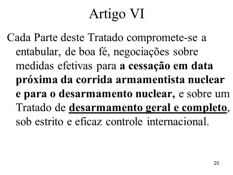 20 Artigo VI Cada Parte deste Tratado compromete-se a entabular, de boa fé, negociações sobre medidas efetivas para a cessação em data próxima da corr
