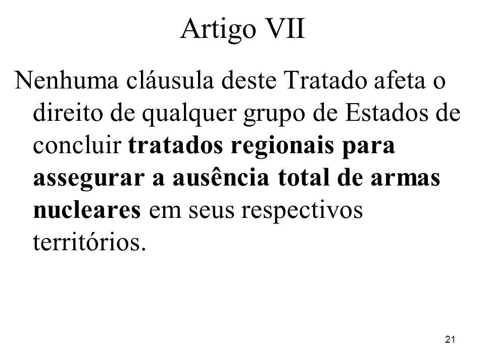 21 Artigo VII Nenhuma cláusula deste Tratado afeta o direito de qualquer grupo de Estados de concluir tratados regionais para assegurar a ausência total de armas nucleares em seus respectivos territórios.