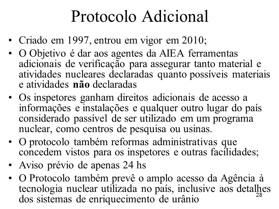 28 Protocolo Adicional Criado em 1997, entrou em vigor em 2010; O Objetivo é dar aos agentes da AIEA ferramentas adicionais de verificação para assegu