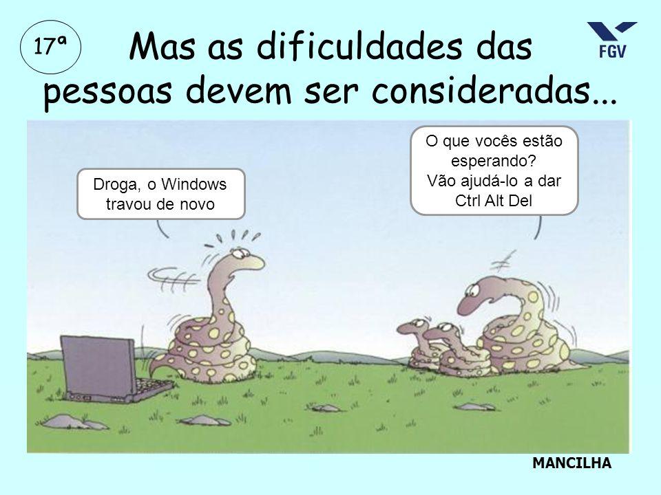 Mas as dificuldades das pessoas devem ser consideradas... Droga, o Windows travou de novo O que vocês estão esperando? Vão ajudá-lo a dar Ctrl Alt Del