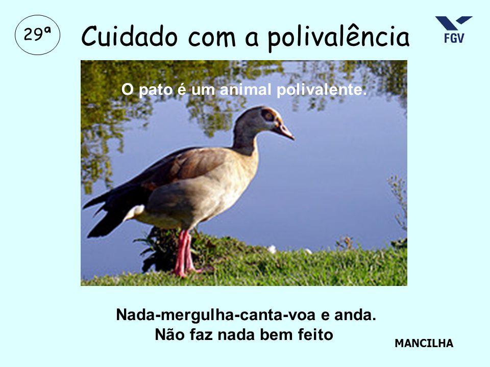 29ª Cuidado com a polivalência Nada-mergulha-canta-voa e anda. Não faz nada bem feito O pato é um animal polivalente. MANCILHA