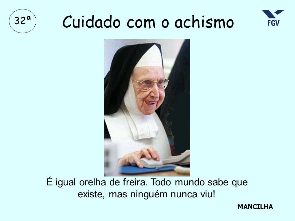 32ª Cuidado com o achismo MANCILHA É igual orelha de freira. Todo mundo sabe que existe, mas ninguém nunca viu!