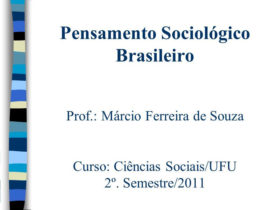 Pensamento Sociológico Brasileiro Prof.: Márcio Ferreira de Souza Curso: Ciências Sociais/UFU 2º. Semestre/2011