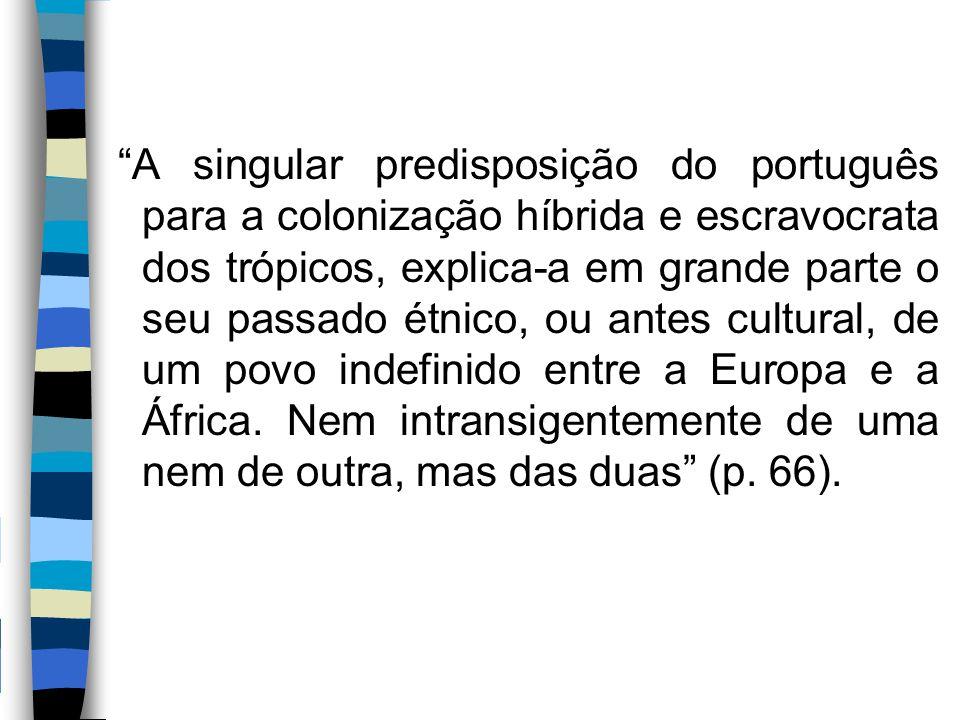 """""""A singular predisposição do português para a colonização híbrida e escravocrata dos trópicos, explica-a em grande parte o seu passado étnico, ou ante"""