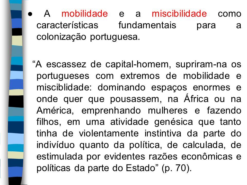 """● A mobilidade e a miscibilidade como características fundamentais para a colonização portuguesa. """"A escassez de capital-homem, supriram-na os portugu"""