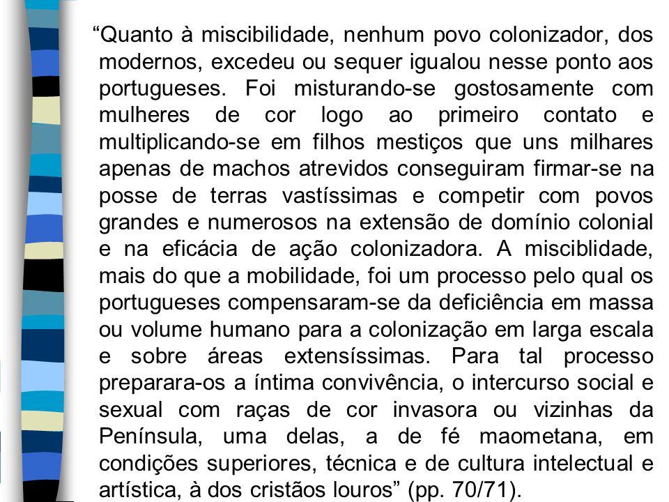"""""""Quanto à miscibilidade, nenhum povo colonizador, dos modernos, excedeu ou sequer igualou nesse ponto aos portugueses. Foi misturando-se gostosamente"""