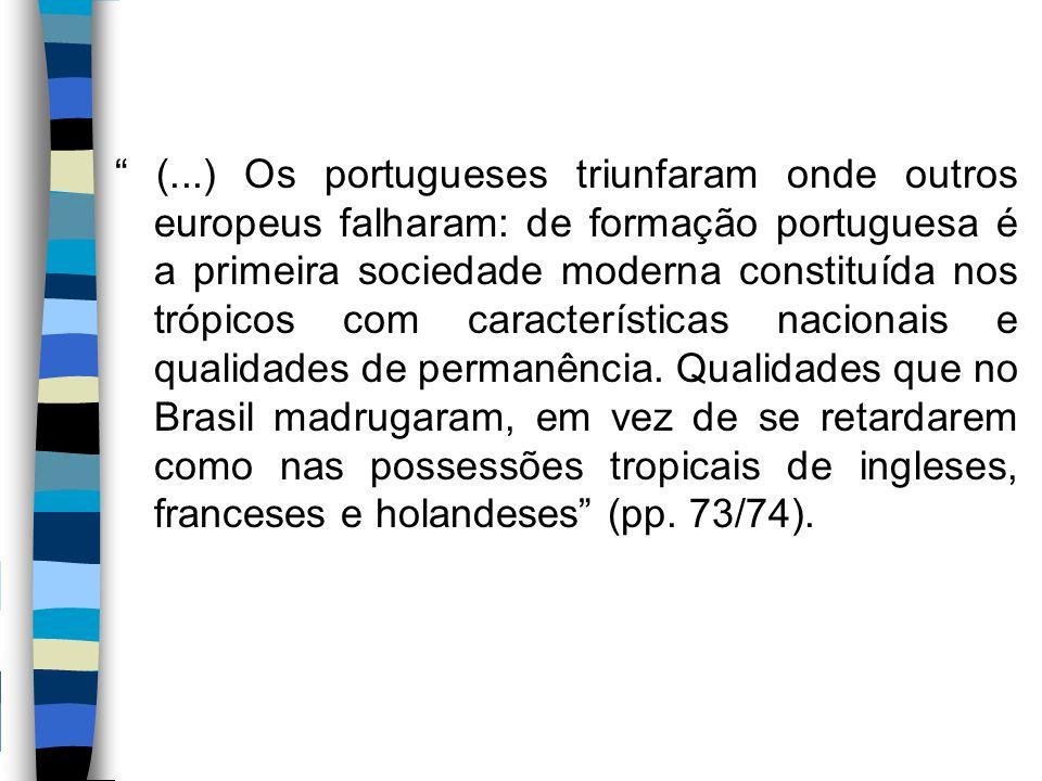 """"""" (...) Os portugueses triunfaram onde outros europeus falharam: de formação portuguesa é a primeira sociedade moderna constituída nos trópicos com ca"""