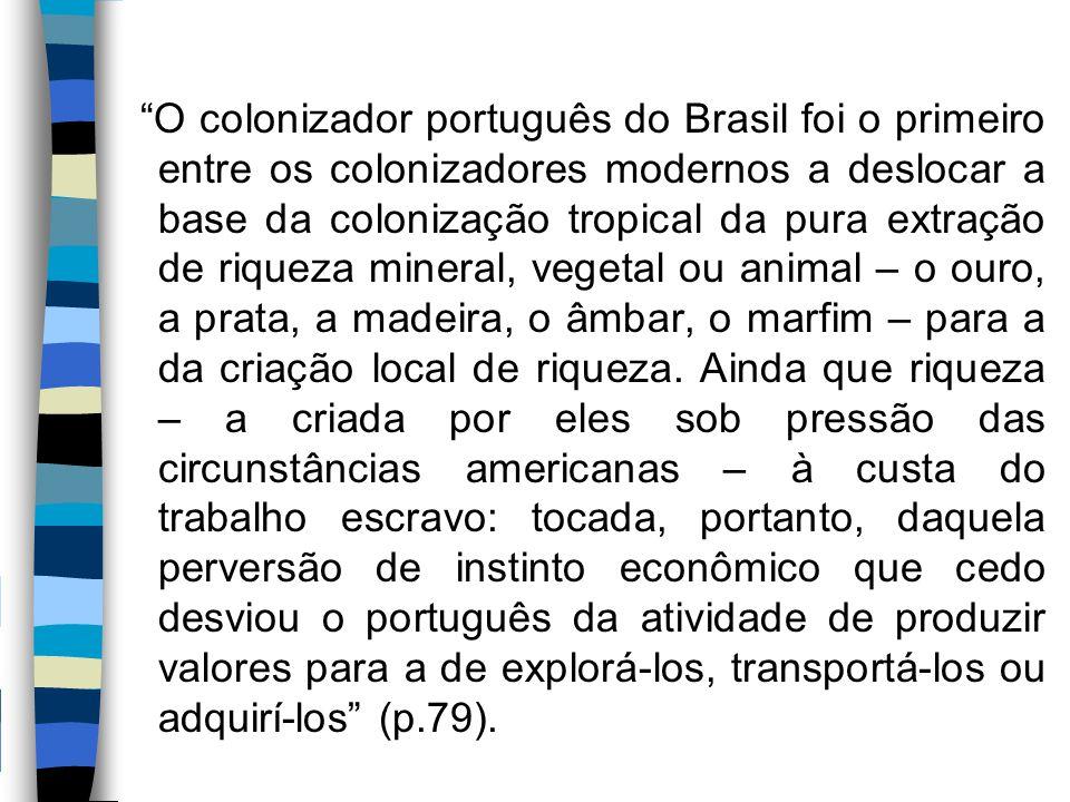 """""""O colonizador português do Brasil foi o primeiro entre os colonizadores modernos a deslocar a base da colonização tropical da pura extração de riquez"""