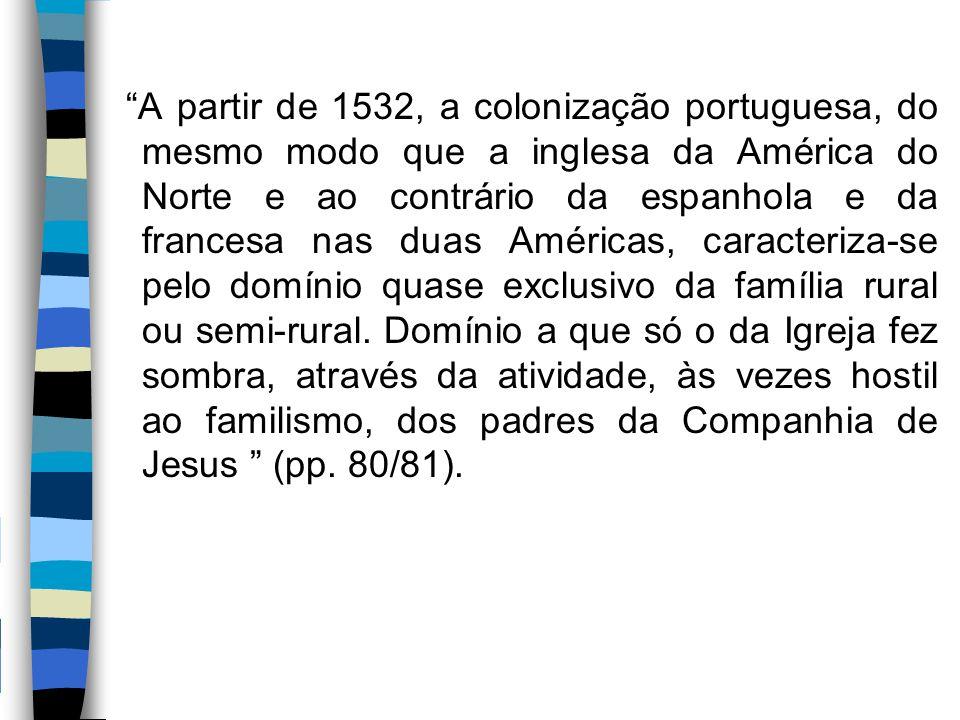 """""""A partir de 1532, a colonização portuguesa, do mesmo modo que a inglesa da América do Norte e ao contrário da espanhola e da francesa nas duas Améric"""