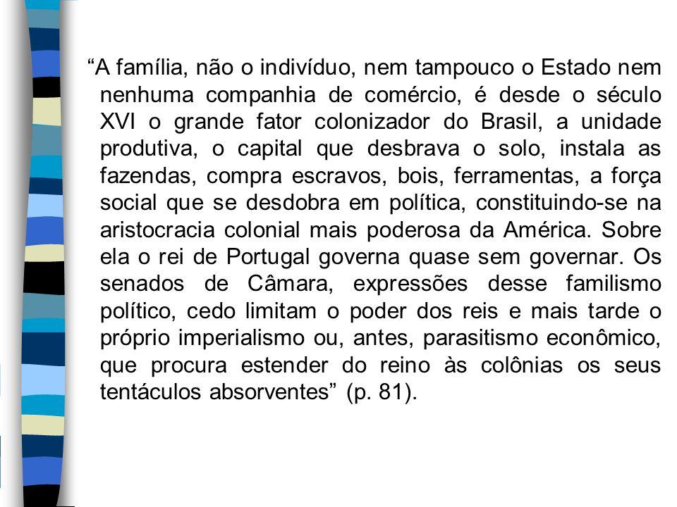 """""""A família, não o indivíduo, nem tampouco o Estado nem nenhuma companhia de comércio, é desde o século XVI o grande fator colonizador do Brasil, a uni"""