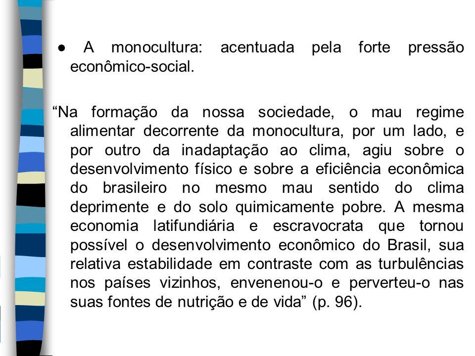 """● A monocultura: acentuada pela forte pressão econômico-social. """"Na formação da nossa sociedade, o mau regime alimentar decorrente da monocultura, por"""