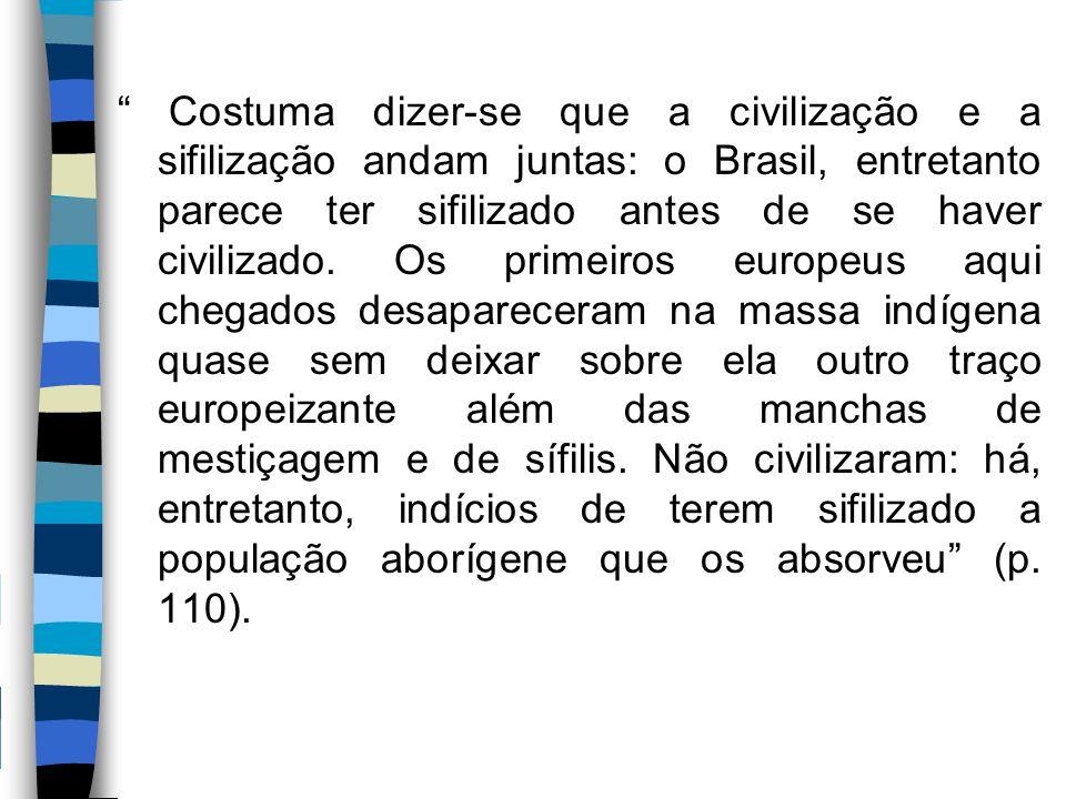 """"""" Costuma dizer-se que a civilização e a sifilização andam juntas: o Brasil, entretanto parece ter sifilizado antes de se haver civilizado. Os primeir"""